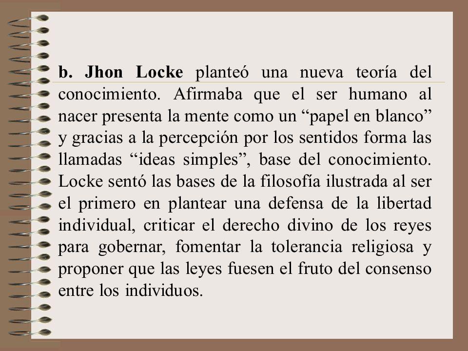 b. Jhon Locke planteó una nueva teoría del conocimiento. Afirmaba que el ser humano al nacer presenta la mente como un papel en blanco y gracias a la