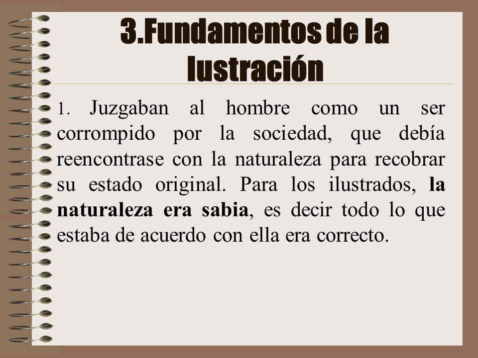 3.Fundamentos de la Iustración 1. Juzgaban al hombre como un ser corrompido por la sociedad, que debía reencontrase con la naturaleza para recobrar su