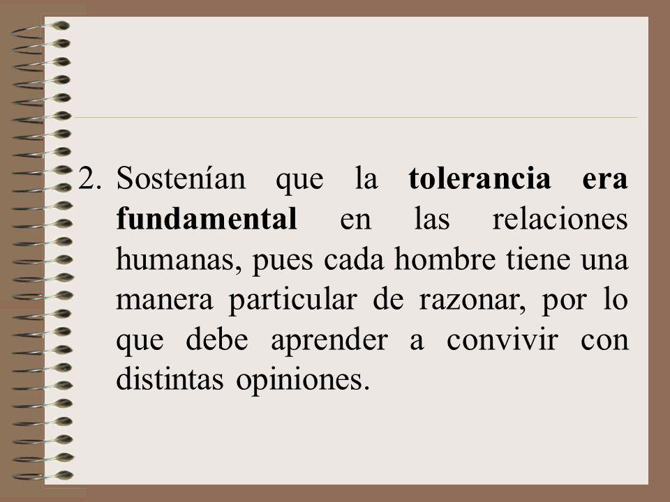 2.Sostenían que la tolerancia era fundamental en las relaciones humanas, pues cada hombre tiene una manera particular de razonar, por lo que debe apre