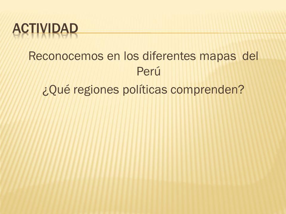 Reconocemos en los diferentes mapas del Perú ¿Qué regiones políticas comprenden?