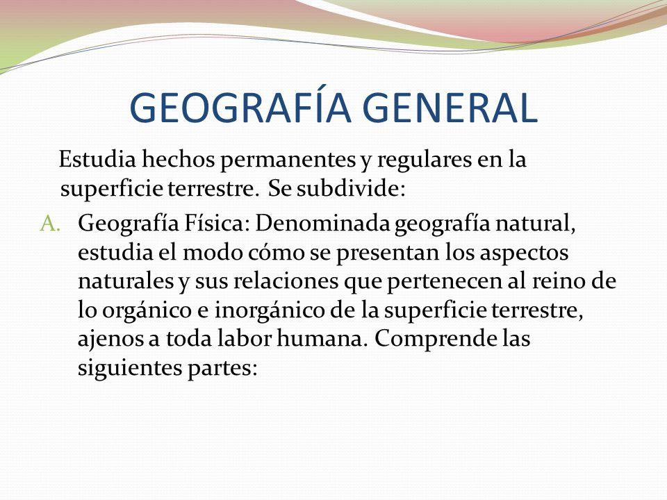 GEOGRAFÍA GENERAL Estudia hechos permanentes y regulares en la superficie terrestre. Se subdivide: A. Geografía Física: Denominada geografía natural,