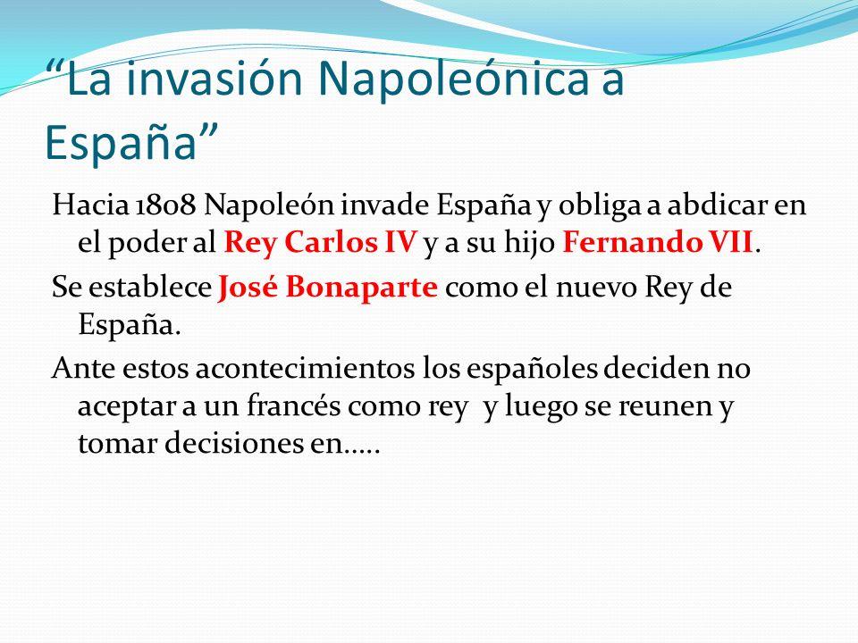 La invasión Napoleónica a España Hacia 1808 Napoleón invade España y obliga a abdicar en el poder al Rey Carlos IV y a su hijo Fernando VII. Se establ