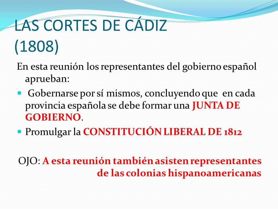 LAS CORTES DE CÁDIZ (1808) En esta reunión los representantes del gobierno español aprueban: Gobernarse por sí mismos, concluyendo que en cada provinc