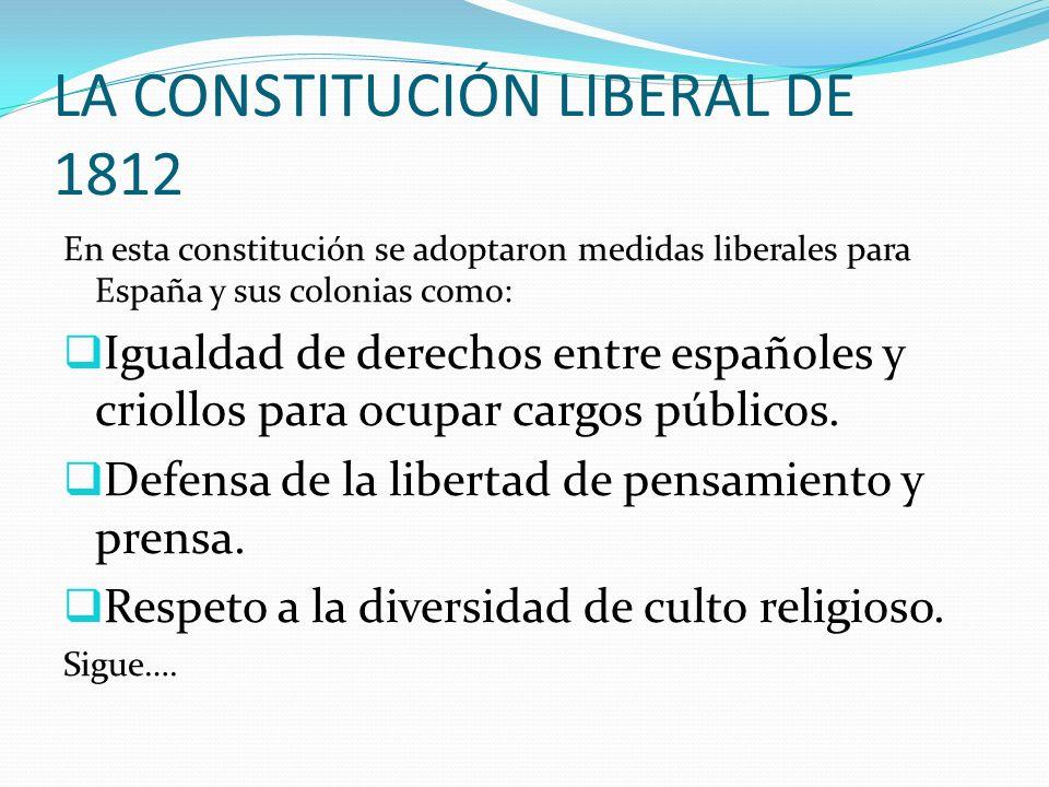 LA CONSTITUCIÓN LIBERAL DE 1812 En esta constitución se adoptaron medidas liberales para España y sus colonias como: Igualdad de derechos entre españo