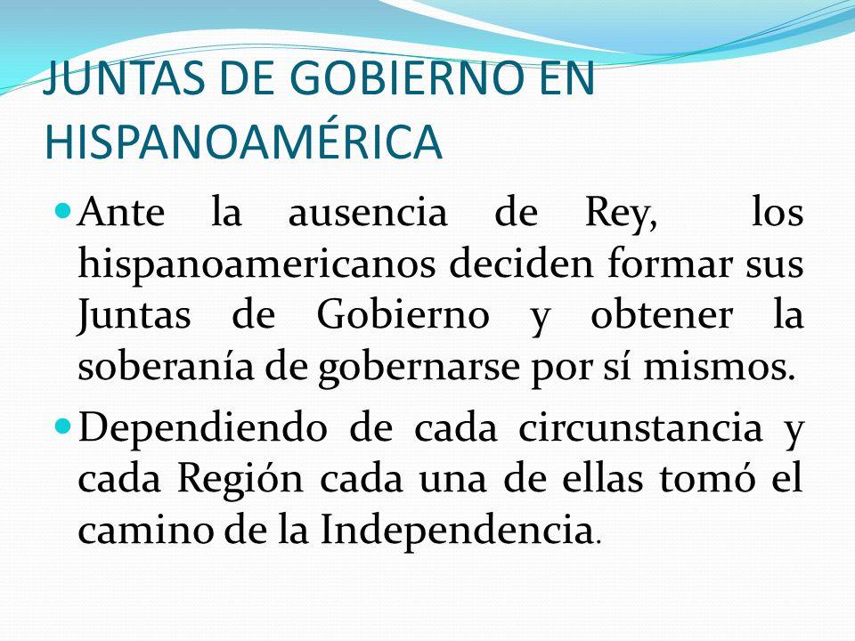 JUNTAS DE GOBIERNO EN HISPANOAMÉRICA Ante la ausencia de Rey, los hispanoamericanos deciden formar sus Juntas de Gobierno y obtener la soberanía de go