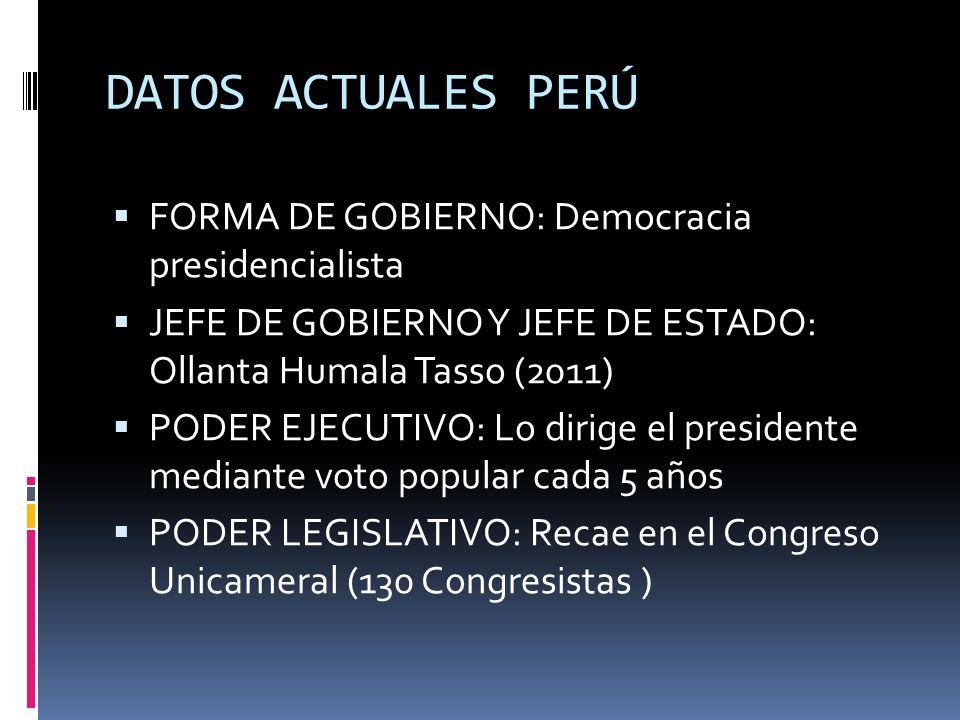 DATOS ACTUALES PERÚ FORMA DE GOBIERNO: Democracia presidencialista JEFE DE GOBIERNO Y JEFE DE ESTADO: Ollanta Humala Tasso (2011) PODER EJECUTIVO: Lo