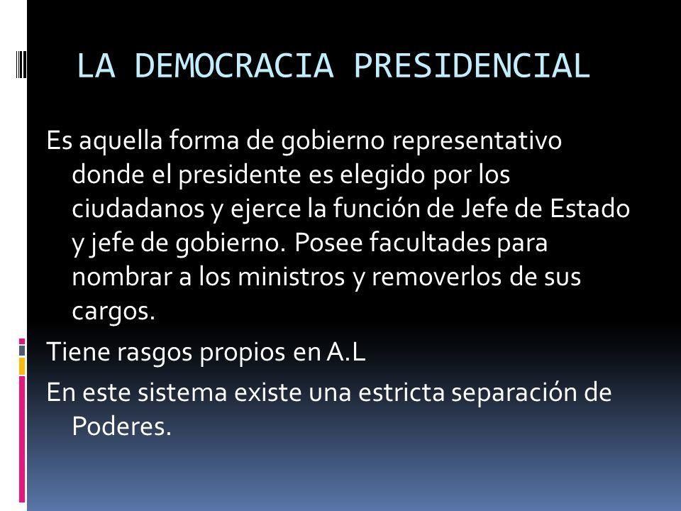 LA DEMOCRACIA PRESIDENCIAL Es aquella forma de gobierno representativo donde el presidente es elegido por los ciudadanos y ejerce la función de Jefe d
