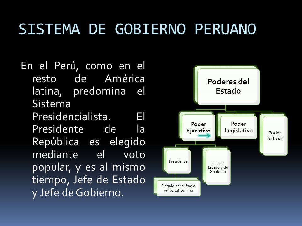 SISTEMA DE GOBIERNO PERUANO En el Perú, como en el resto de América latina, predomina el Sistema Presidencialista. El Presidente de la República es el