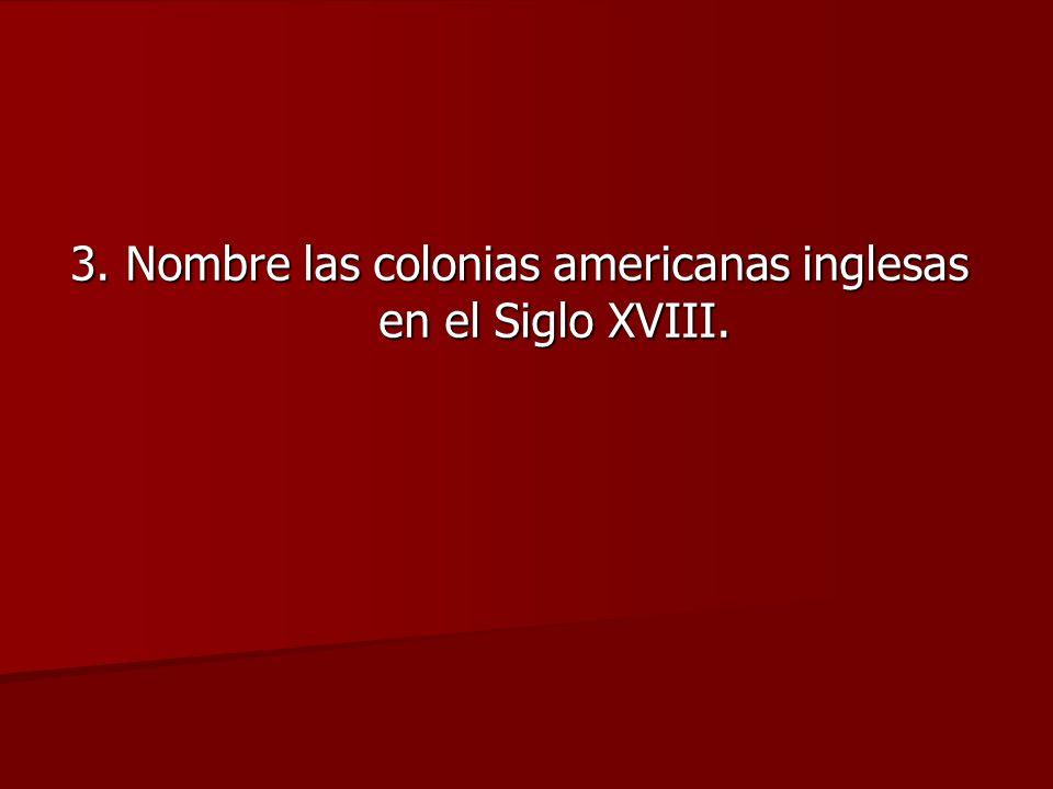 3. Nombre las colonias americanas inglesas en el Siglo XVIII.