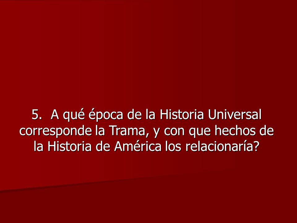 5. A qué época de la Historia Universal corresponde la Trama, y con que hechos de la Historia de América los relacionaría?