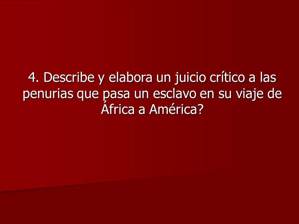 4. Describe y elabora un juicio crítico a las penurias que pasa un esclavo en su viaje de África a América?