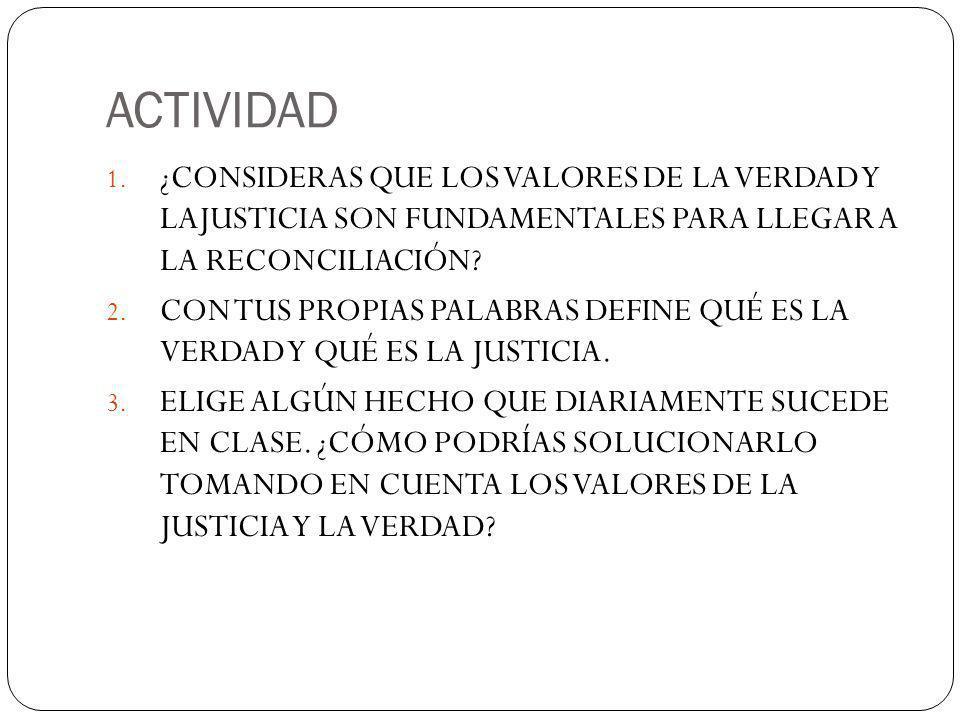ACTIVIDAD 1. ¿CONSIDERAS QUE LOS VALORES DE LA VERDAD Y LAJUSTICIA SON FUNDAMENTALES PARA LLEGAR A LA RECONCILIACIÓN? 2. CON TUS PROPIAS PALABRAS DEFI