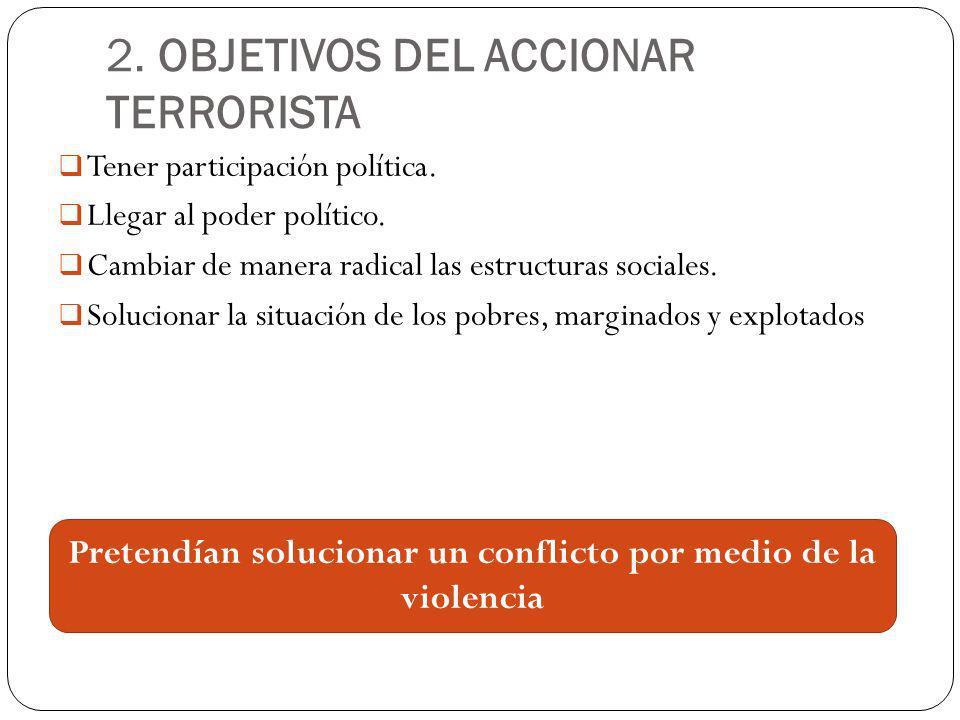 2. OBJETIVOS DEL ACCIONAR TERRORISTA Tener participación política. Llegar al poder político. Cambiar de manera radical las estructuras sociales. Soluc