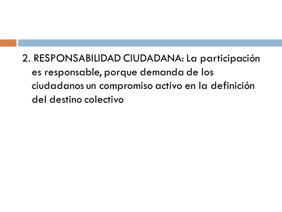 2. RESPONSABILIDAD CIUDADANA: La participación es responsable, porque demanda de los ciudadanos un compromiso activo en la definición del destino cole