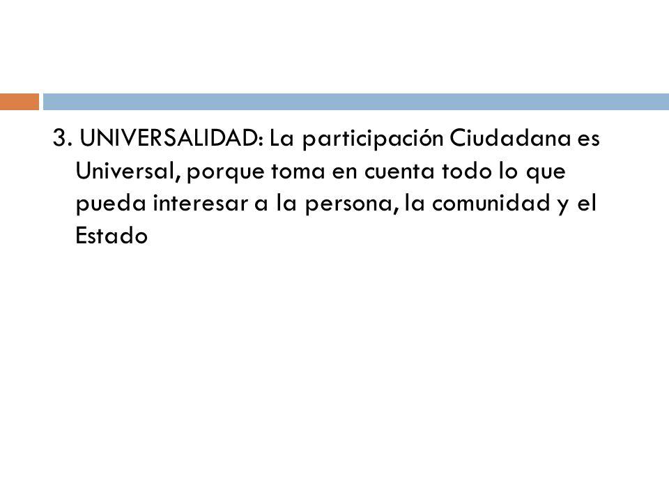 3. UNIVERSALIDAD: La participación Ciudadana es Universal, porque toma en cuenta todo lo que pueda interesar a la persona, la comunidad y el Estado