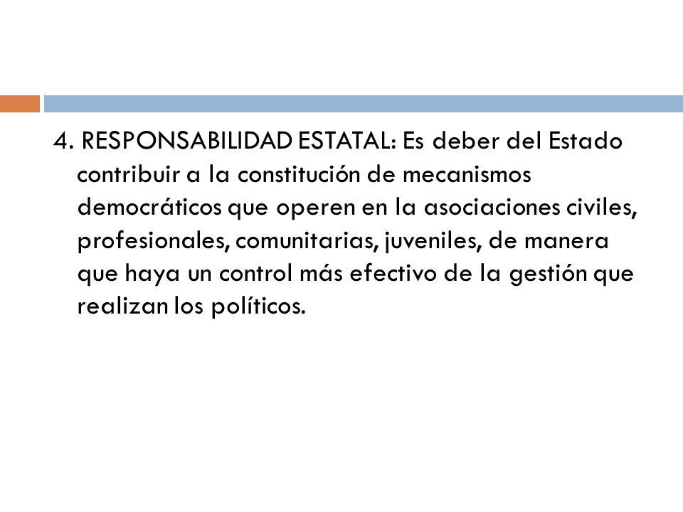 4. RESPONSABILIDAD ESTATAL: Es deber del Estado contribuir a la constitución de mecanismos democráticos que operen en la asociaciones civiles, profesi