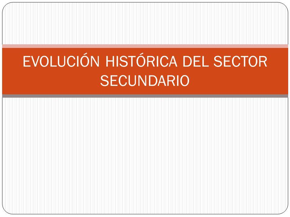 EVOLUCIÓN HISTÓRICA DEL SECTOR SECUNDARIO