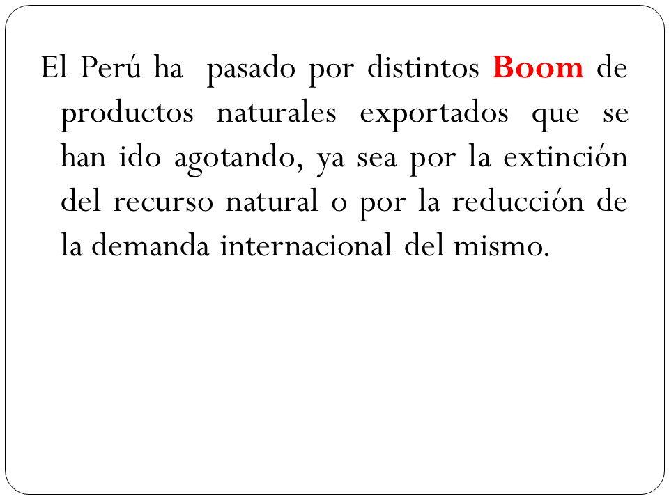 El Perú ha pasado por distintos Boom de productos naturales exportados que se han ido agotando, ya sea por la extinción del recurso natural o por la r