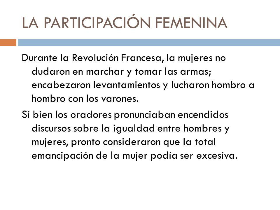LA PARTICIPACIÓN FEMENINA Durante la Revolución Francesa, la mujeres no dudaron en marchar y tomar las armas; encabezaron levantamientos y lucharon ho