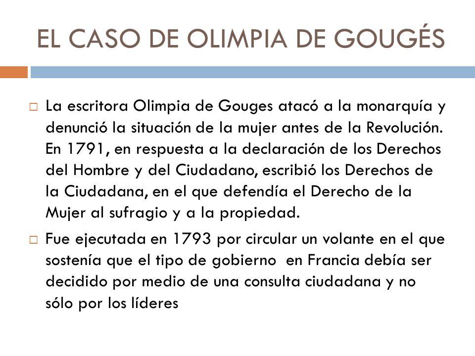 EL CASO DE OLIMPIA DE GOUGÉS La escritora Olimpia de Gouges atacó a la monarquía y denunció la situación de la mujer antes de la Revolución. En 1791,