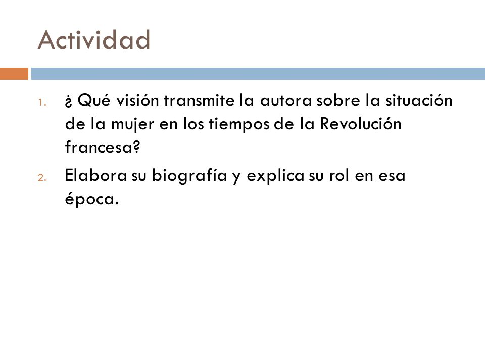 Actividad 1. ¿ Qué visión transmite la autora sobre la situación de la mujer en los tiempos de la Revolución francesa? 2. Elabora su biografía y expli