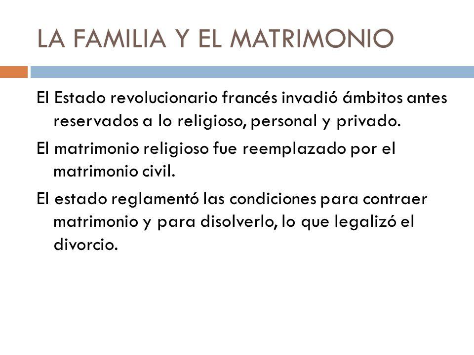 LA FAMILIA Y EL MATRIMONIO El Estado revolucionario francés invadió ámbitos antes reservados a lo religioso, personal y privado. El matrimonio religio