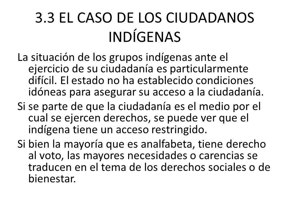 3.3 EL CASO DE LOS CIUDADANOS INDÍGENAS La situación de los grupos indígenas ante el ejercicio de su ciudadanía es particularmente difícil. El estado