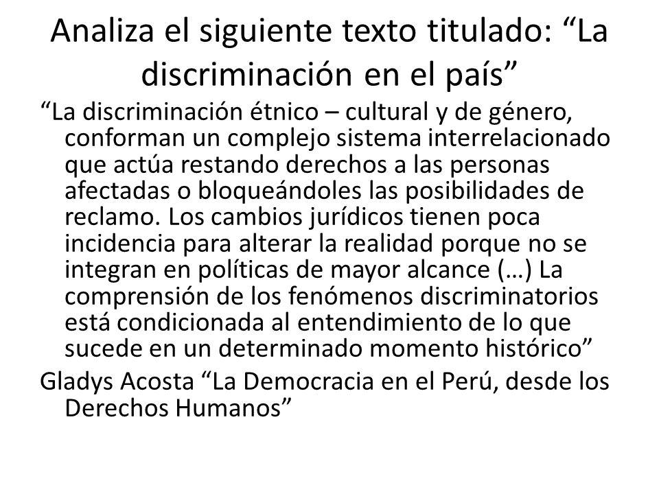 Analiza el siguiente texto titulado: La discriminación en el país La discriminación étnico – cultural y de género, conforman un complejo sistema inter