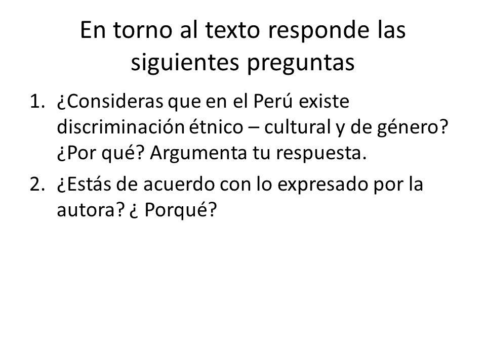 En torno al texto responde las siguientes preguntas 1.¿Consideras que en el Perú existe discriminación étnico – cultural y de género? ¿Por qué? Argume