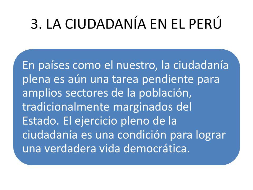 3. LA CIUDADANÍA EN EL PERÚ En países como el nuestro, la ciudadanía plena es aún una tarea pendiente para amplios sectores de la población, tradicion