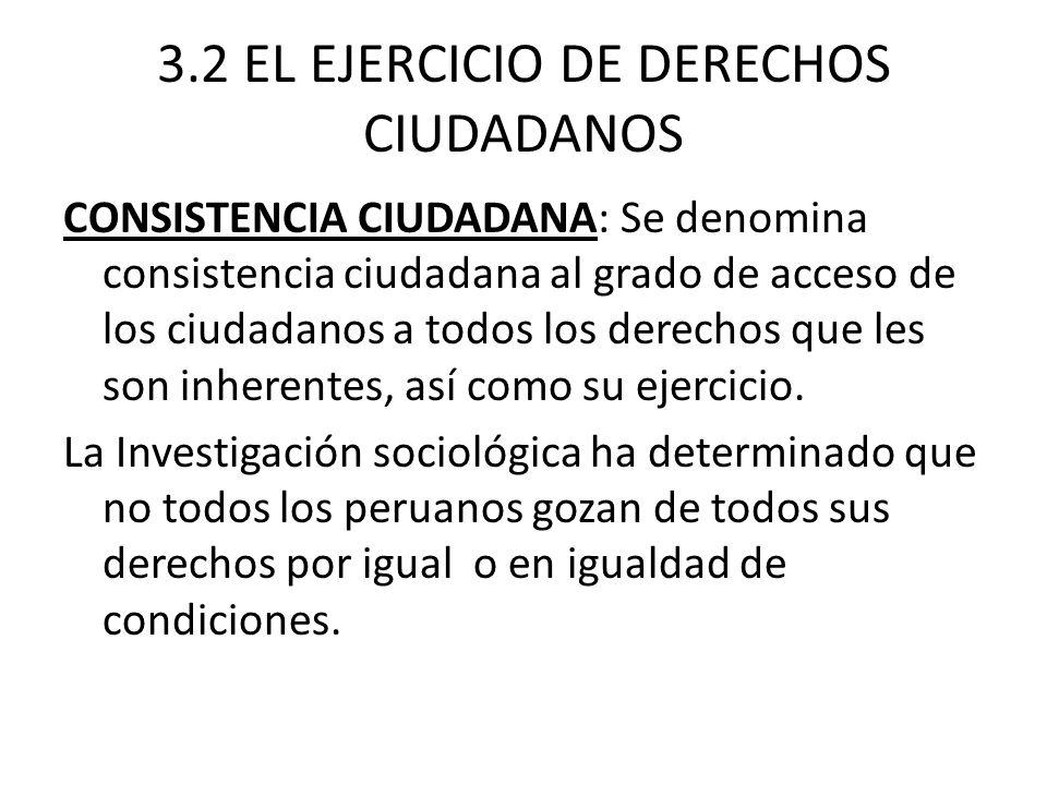 3.2 EL EJERCICIO DE DERECHOS CIUDADANOS CONSISTENCIA CIUDADANA: Se denomina consistencia ciudadana al grado de acceso de los ciudadanos a todos los de