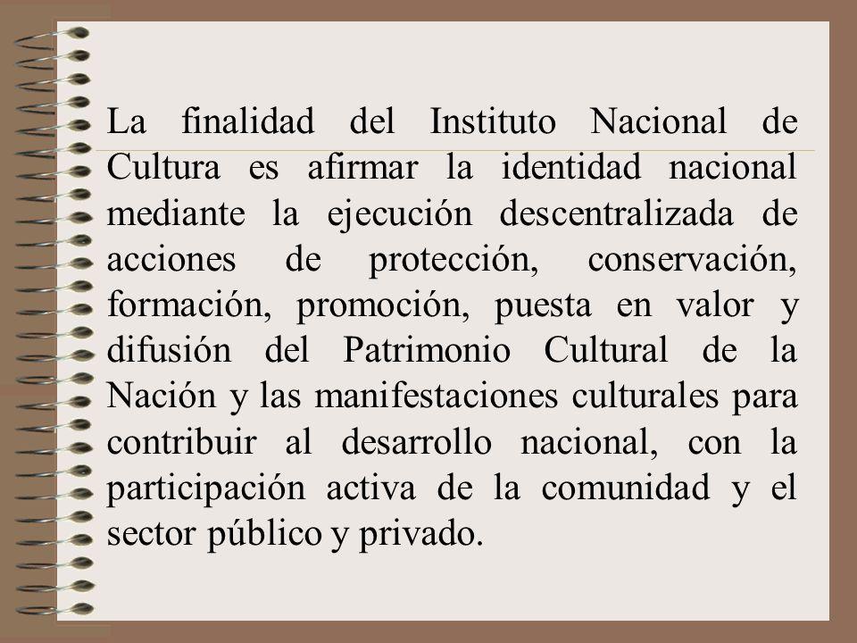 La finalidad del Instituto Nacional de Cultura es afirmar la identidad nacional mediante la ejecución descentralizada de acciones de protección, conse