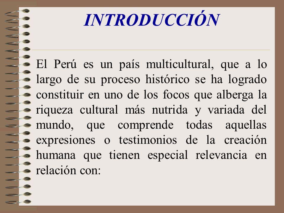 INTRODUCCIÓN El Perú es un país multicultural, que a lo largo de su proceso histórico se ha logrado constituir en uno de los focos que alberga la riqu