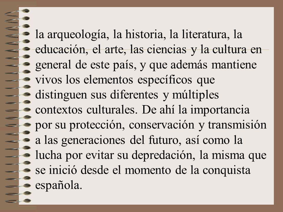 la arqueología, la historia, la literatura, la educación, el arte, las ciencias y la cultura en general de este país, y que además mantiene vivos los