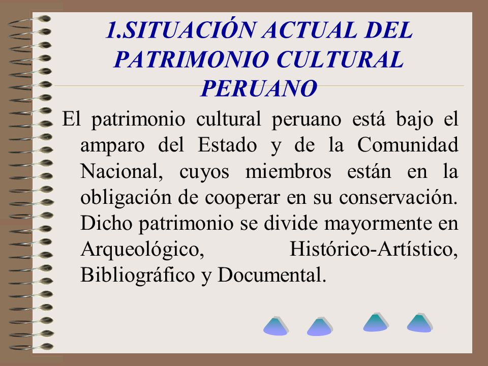 1.SITUACIÓN ACTUAL DEL PATRIMONIO CULTURAL PERUANO El patrimonio cultural peruano está bajo el amparo del Estado y de la Comunidad Nacional, cuyos mie
