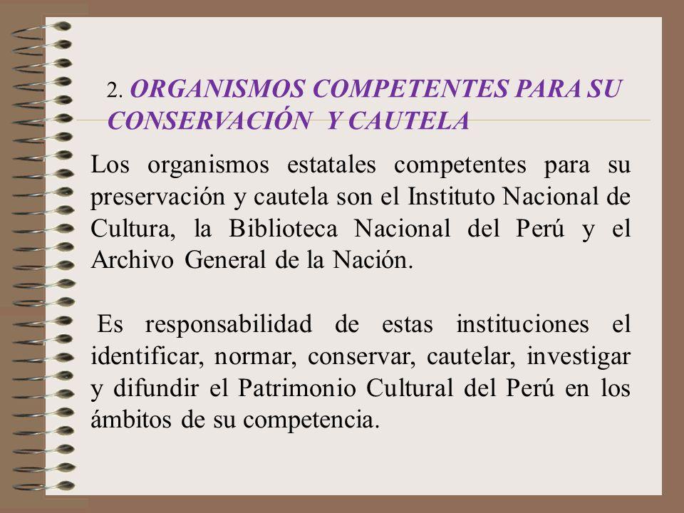2. ORGANISMOS COMPETENTES PARA SU CONSERVACIÓN Y CAUTELA Los organismos estatales competentes para su preservación y cautela son el Instituto Nacional