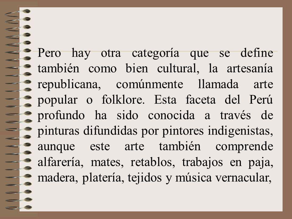 Pero hay otra categoría que se define también como bien cultural, la artesanía republicana, comúnmente llamada arte popular o folklore. Esta faceta de