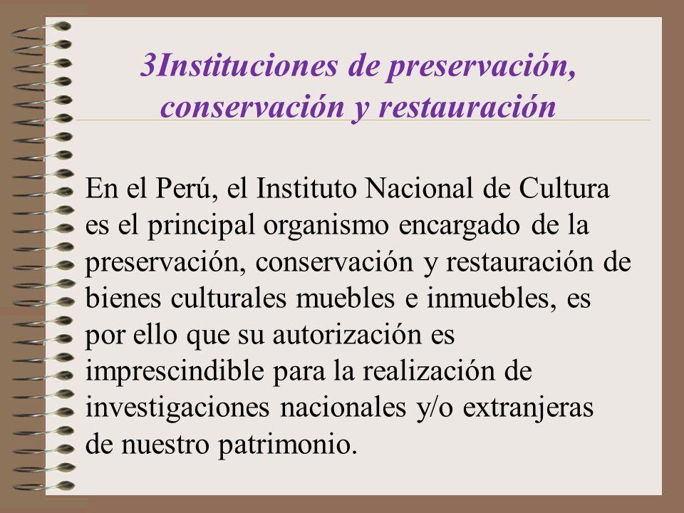 3Instituciones de preservación, conservación y restauración En el Perú, el Instituto Nacional de Cultura es el principal organismo encargado de la pre