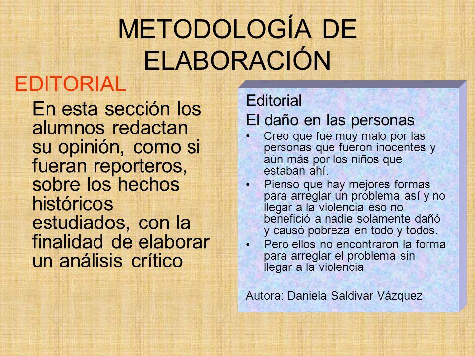 METODOLOGÍA DE ELABORACIÓN EDITORIAL En esta sección los alumnos redactan su opinión, como si fueran reporteros, sobre los hechos históricos estudiado