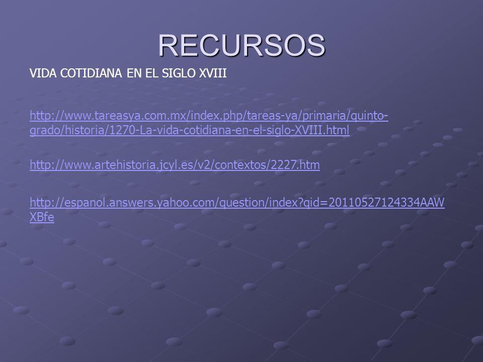 RECURSOS VIDA COTIDIANA EN EL SIGLO XVIII http://www.tareasya.com.mx/index.php/tareas-ya/primaria/quinto- grado/historia/1270-La-vida-cotidiana-en-el-