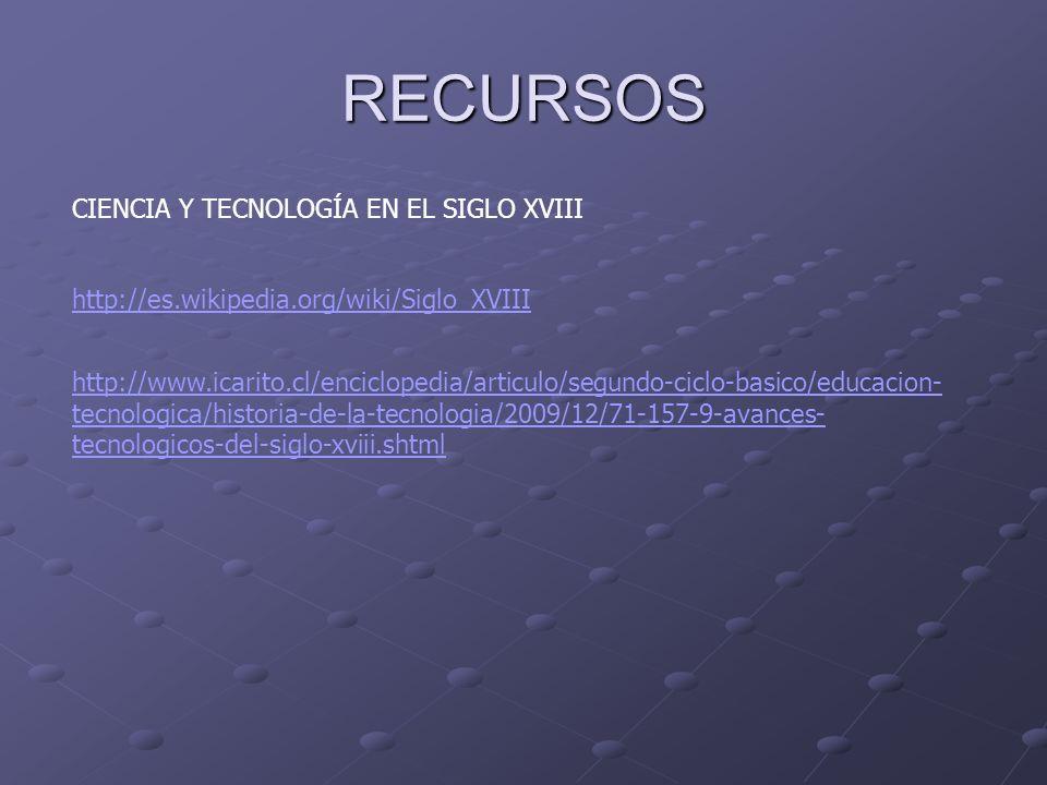 RECURSOS CIENCIA Y TECNOLOGÍA EN EL SIGLO XVIII http://es.wikipedia.org/wiki/Siglo_XVIII http://www.icarito.cl/enciclopedia/articulo/segundo-ciclo-bas