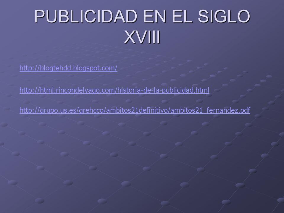 PUBLICIDAD EN EL SIGLO XVIII http://blogtehdd.blogspot.com/ http://html.rincondelvago.com/historia-de-la-publicidad.html http://grupo.us.es/grehcco/am