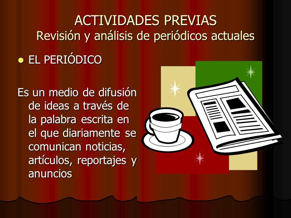 ACTIVIDADES PREVIAS Revisión y análisis de periódicos actuales EL PERIÓDICO EL PERIÓDICO Es un medio de difusión de ideas a través de la palabra escri