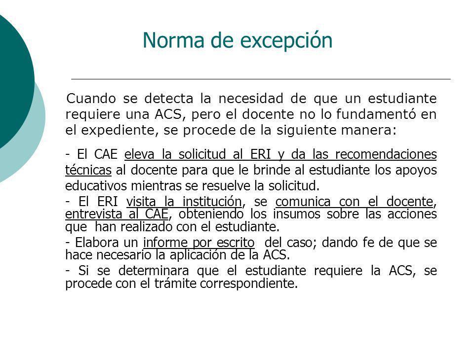 Norma de excepción Cuando se detecta la necesidad de que un estudiante requiere una ACS, pero el docente no lo fundamentó en el expediente, se procede