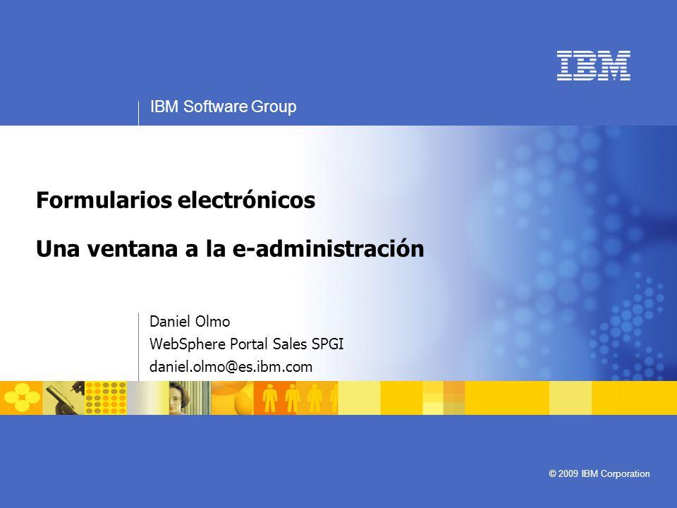 IBM Software Group © 2009 IBM Corporation Formularios electrónicos Una ventana a la e-administración Daniel Olmo WebSphere Portal Sales SPGI daniel.ol