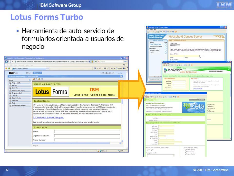 IBM Software Group © 2009 IBM Corporation 6 Lotus Forms Turbo Herramienta de auto-servicio de formularios orientada a usuarios de negocio