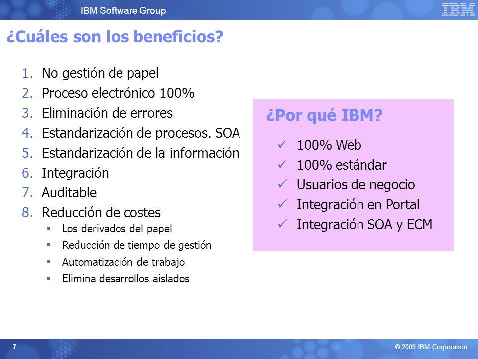 IBM Software Group © 2009 IBM Corporation 7 ¿Cuáles son los beneficios? 1.No gestión de papel 2.Proceso electrónico 100% 3.Eliminación de errores 4.Es