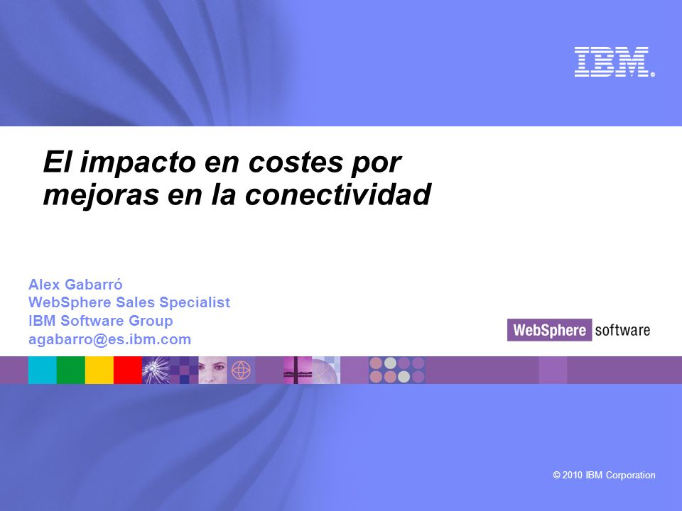 © 2010 IBM Corporation ® El impacto en costes por mejoras en la conectividad Alex Gabarró WebSphere Sales Specialist IBM Software Group agabarro@es.ibm.com