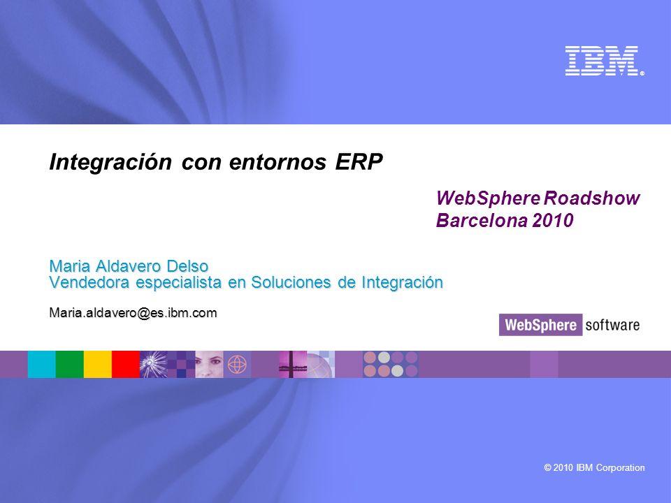 © 2010 IBM Corporation ® Integración con entornos ERP Maria Aldavero Delso Vendedora especialista en Soluciones de Integración Maria.aldavero@es.ibm.c
