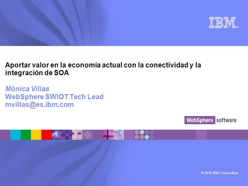 © 2010 IBM Corporation ® Aportar valor en la economía actual con la conectividad y la integración de SOA Mónica Villas WebSphere SWIOT Tech Lead mvill